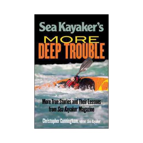Sea Kayaker's More Deep Trouble: More True Stories and Their Lessons from Sea Kayaker Magazine