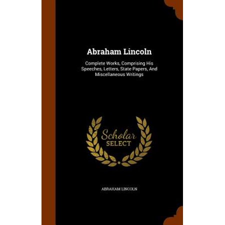 Abraham Lincoln : Complete Works, Comprising His Speeches, Letters, State Papers, and Miscellaneous Writings