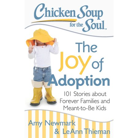 Chicken Soup for the Soul: The Joy of Adoption : 101 Stories about Forever Families and Meant-to-Be (Forever The Sickest Kids Chin Up Kid)