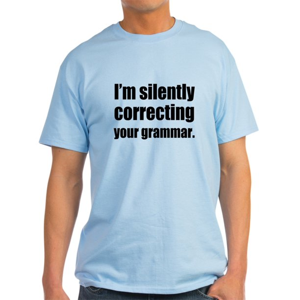 CafePress - Correcting Your Grammar T-Shirt - Light T-Shirt - CP