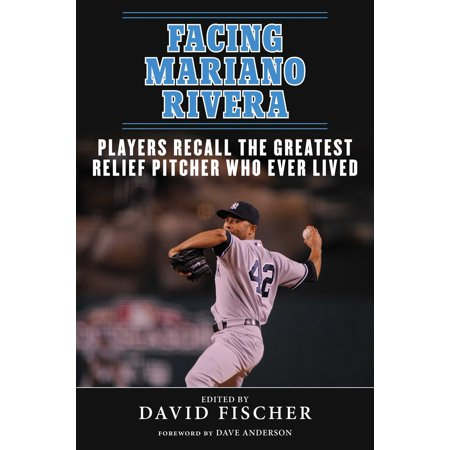 Facing Mariano Rivera : Players Recall the Greatest Relief Pitcher Who Ever