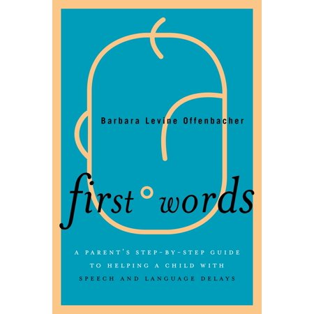 First Words: A Parent's Step-By-Step Guide to Helping a Child with Speech and Language Delays (The Parents Guide To Speech And Language Problems)