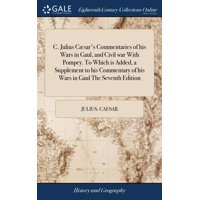 C. Julius Cæsar's Commentaries of His Wars in Gaul, and Civil War with Pompey. to Which Is Added, a Supplement to His Commentary of His Wars in Gaul the Seventh Edition