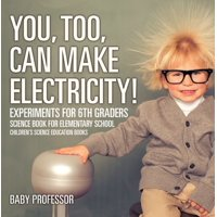 You, Too, Can Make Electricity! Experiments for 6th Graders - Science Book for Elementary School | Children's Science Education books - eBook