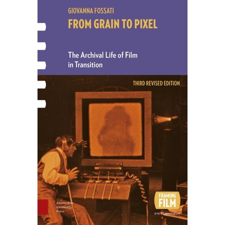 From Grain to Pixel : The Archival Life of Film in Transition
