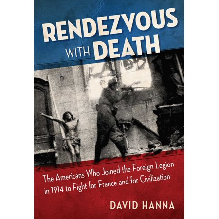 Rendezvous with Death : The Americans Who Joined the Foreign Legion in 1914 to Fight for France and for Civilization