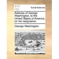 Address of George Washington, to the United States of America, on His Resignation.