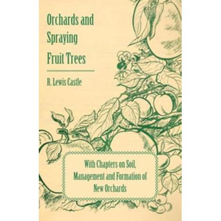 Fruit Tree Orchard - Orchards and Spraying Fruit Trees - With Chapters on Soil, Management and Formation of New Orchards - eBook