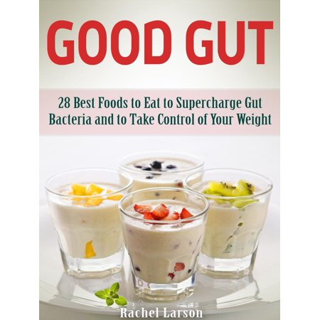 Good Gut: 28 Best Foods to Eat to Supercharge Gut Bacteria and to Take Control of Your Weight -
