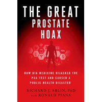 The Great Prostate Hoax : How Big Medicine Hijacked the PSA Test and Caused a Public Health Disaster