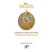 I AM....SUCCESS: A Roadmap for Defining and Fulfilling a Life Vision of Holistic Success - eBook