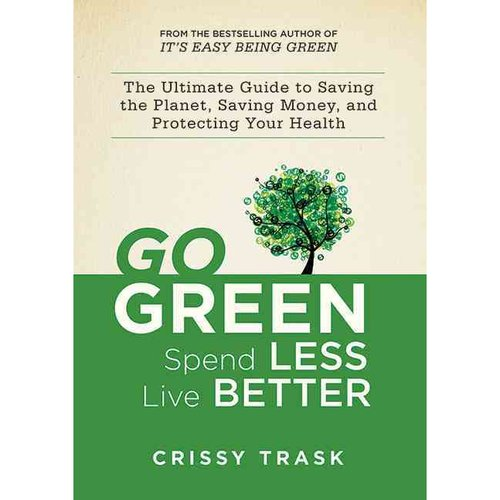 Go Green, Spend Less, Live Better: The Ultimate Guide to Saving the Planet, Saving Money, and Saving Yourself