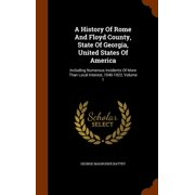 A History of Rome and Floyd County, State of Georgia, United States of America : Including Numerous Incidents of More Than Local Interest, 1540-1922, Volume 1