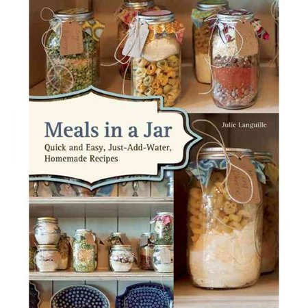 Meals in a Jar: Delicious, Just-add-water Recipes for Easy Family Meals, Homemade Camping Food and Prepper's Emergency Storage