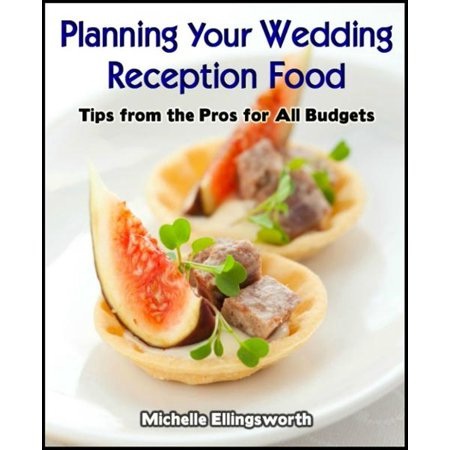 Planning Your Wedding Reception Food: Tips from the Pros for All Budgets - eBook