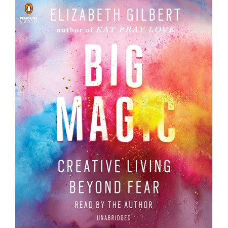 Big Magic - Big Magic : Creative Living Beyond Fear