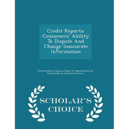Credit Reports : Consumers' Ability to Dispute and Change Inaccurate Information - Scholar's Choice