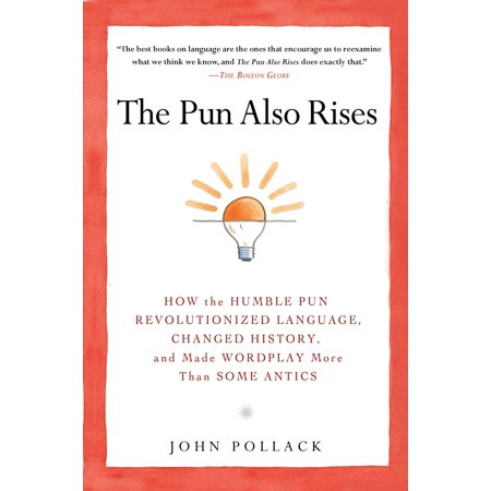 The Pun Also Rises : How the Humble Pun Revolutionized Language, Changed History, and Made Wordplay M ore Than Some Antics