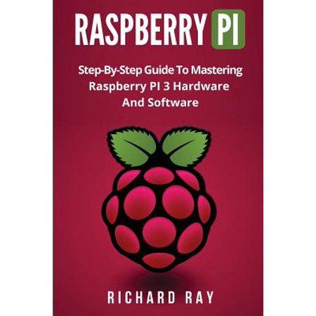 Raspberry Pi : Step-By-Step Guide to Mastering Raspberry Pi 3 Hardware and Software (Raspberry Pi 3, Raspberry Pi Programming, Python Programming, C Programming) (Plc Programming Software)