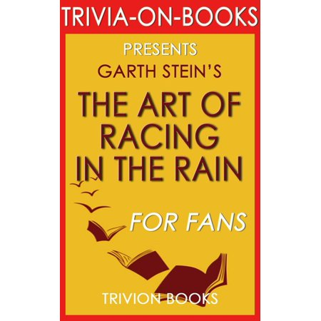The Art of Racing in the Rain by Garth Stein (The Missing Trivia) - eBook You've read and loved The Art of Racing in the Rain by Garth Stein, but can you call yourself an avid fan?Take the challenge yourself and share it with your friends and family for a time of fun!**Many read the book, but many dont like it.Many like the book, but many are not avid fans.Many call themselves avid fans, but few truly are. Are you?**Youll have fun  we guarantee it.Come test your knowledge with The Missing Trivia series. This is the missing link to separate yourself from the crowd and find out if you really are an avid fan or not. Scores are given at the end of the book to determine your status.