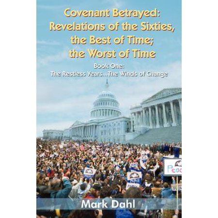 Covenant Betrayed : Revelations of the Sixties, the Best of Time; The Worst of Time: Book One: The Restless Years... the Winds of