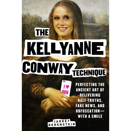 The Kellyanne Conway Technique : Perfecting the Ancient Art of Delivering Half-Truths, Fake News, and Obfuscation—With a