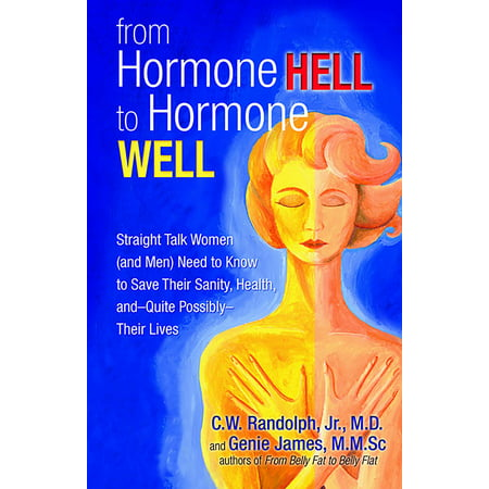 From Hormone Hell to Hormone Well : Straight Talk Women (and Men) Need to Know to Save Their Sanity, Health, and—Quite Possibly—Their