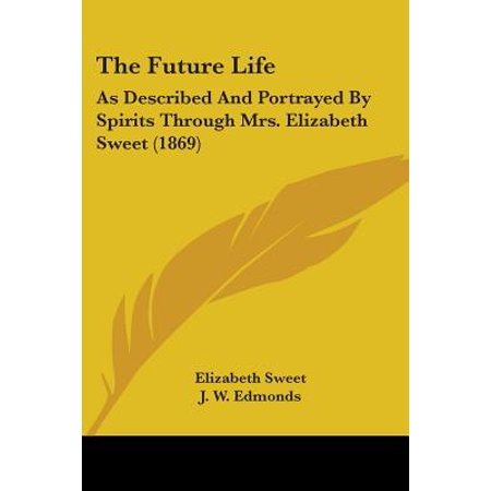 The Future Life: As Described and Portrayed by Spirits Through Mrs. Elizabeth Sweet (1869)