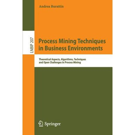 Process Mining Techniques in Business Environments : Theoretical Aspects, Algorithms, Techniques and Open Challenges in Process