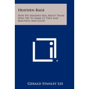 Heathen Rage : How We Heathen Feel about Those Who Try to Make Us True and Beautiful and Good