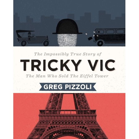 Tricky Vic : The Impossibly True Story of the Man Who Sold the Eiffel Tower