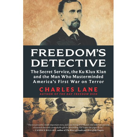 Freedom's Detective : The Secret Service, the Ku Klux Klan and the Man Who Masterminded America's First War on