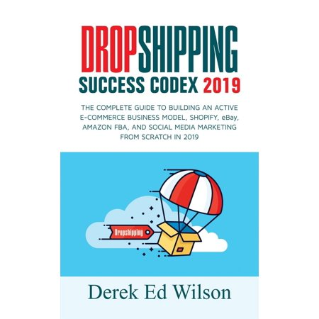 Dropshipping Success Codex 2019 : The Complete Guide To Building An Active E-Commerce Business Model, Shopify, Ebay, Amazon FBA, And Social Media Marketing From Scratch In 2019 - (Best Comedies On Amazon Prime 2019)