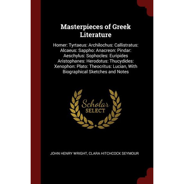 Masterpieces of Greek Literature : Homer: Tyrtaeus: Archilochus: Callistratus: Alcaeus: Sappho: Anacreon: Pindar: Aeschylus: Sophocles: Euripides Aristophanes: Herodotus: Thucydides: Xenophon: Plato: Theocritus: Lucian, with Biographical Sketches and Notes