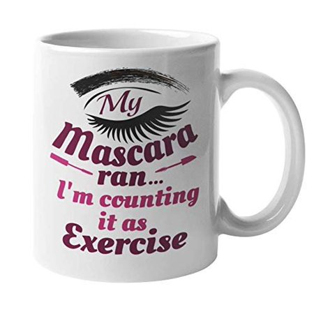 My Mascara Ran, I'm Counting It As Exercise Funny Coffee & Tea Gift Mug For Your Sister, Mom, Best Friend, A Chic, Makeup Artist, Model, Actor, Actress, Drag Queen, Men, And Women