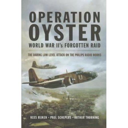 Operation Oyster  Ww Iis Forgotten Raid   The Daring Low Level Attack On The Philips Radio Works  Hardcover