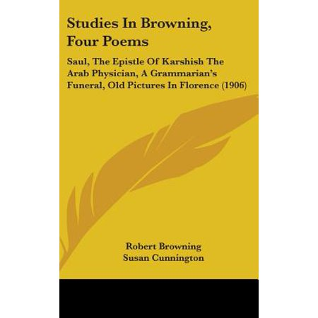 Studies in Browning, Four Poems : Saul, the Epistle of Karshish the Arab Physician, a Grammarian's Funeral, Old Pictures in Florence (Robert Browning Grow Old With Me Meaning)