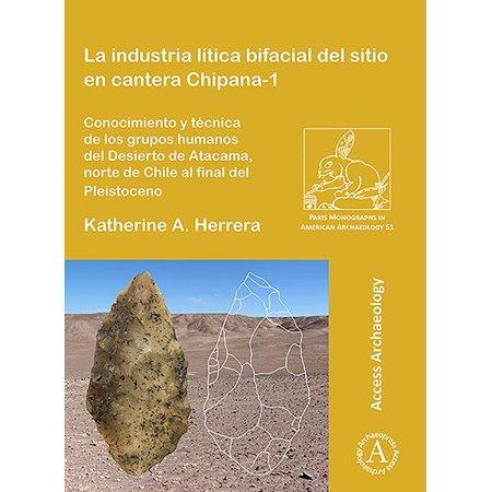 La Industria Lítica Bifacial del Sitio En Cantera Chipana-1 : Conocimiento Y Técnica de Los Grupos Humanos del Desierto de Atacama, Norte de Chile Al Final del (La Cantera)