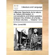 Lilliputian Spectacle de La Nature : Or, Nature Delineated, in Conversations and Letters Passing Between the Children of a Family. in Three Volumes. ... Volume 1 of 3
