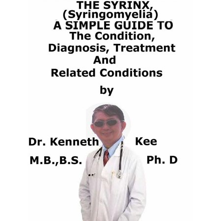 The Syrinx, (Syringomyelia) A Simple Guide To The Condition, Diagnosis, Treatment And Related Conditions - eBook ()