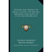 Voyages and Travels to India, Ceylon, the Red Sea, Abyssiniavoyages and Travels to India, Ceylon, the Red Sea, Abyssinia, and Egypt V3, and Egypt V3: In the Years 1802-1806 (1811) in the Years 1802-18