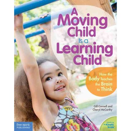 A Moving Child Is a Learning Child: How the Body Teaches the Brain to Think (Birth to Age 7) by