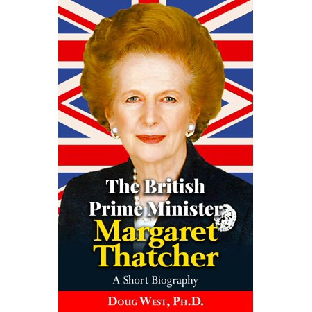 The British Prime Minister Margaret Thatcher: A Short Biography - (Best British Prime Ministers)