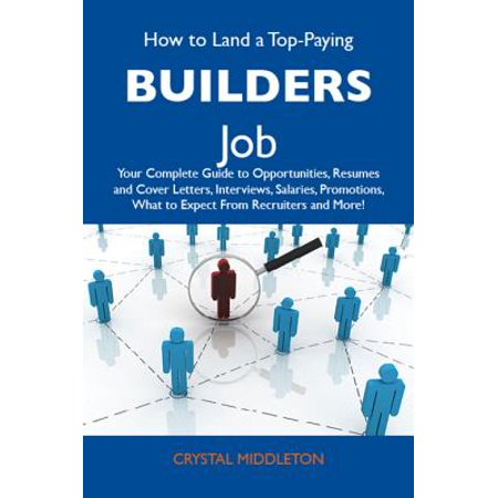 How to Land a Top-Paying Builders Job: Your Complete Guide to Opportunities, Resumes and Cover Letters, Interviews, Salaries, Promotions, What to Expect From Recruiters and More -