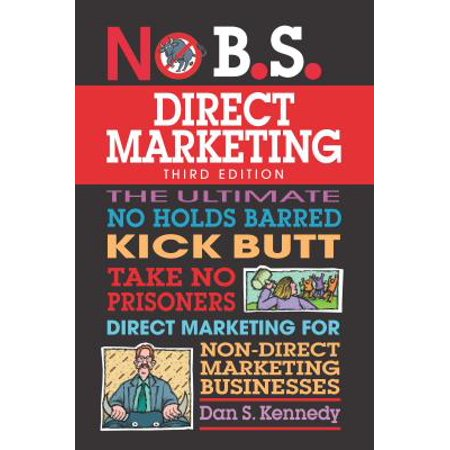 No B.S. Direct Marketing : The Ultimate No Holds Barred Kick Butt Take No Prisoners Direct Marketing for Non-Direct Marketing Businesses (Dan S Kennedy)