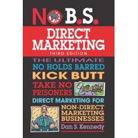 No B.S. Direct Marketing : The Ultimate No Holds Barred Kick Butt Take No Prisoners Direct Marketing for Non-Direct Marketing Businesses
