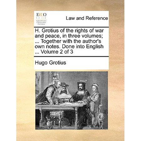 H. Grotius of the Rights of War and Peace, in Three Volumes; ... Together with the Author's Own Notes. Done Into English ... Volume 2 of