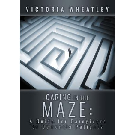 Caring in the Maze : A Caregiver's Guide for Managing the Dementia Patient