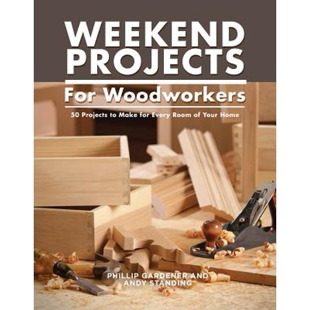 Practical Weekend Projects for Woodworkers : 35 Projects to Make for Every Room of Your