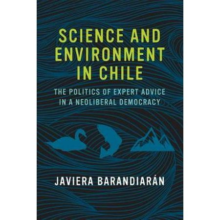 Science and Environment in Chile : The Politics of Expert Advice in a Neoliberal
